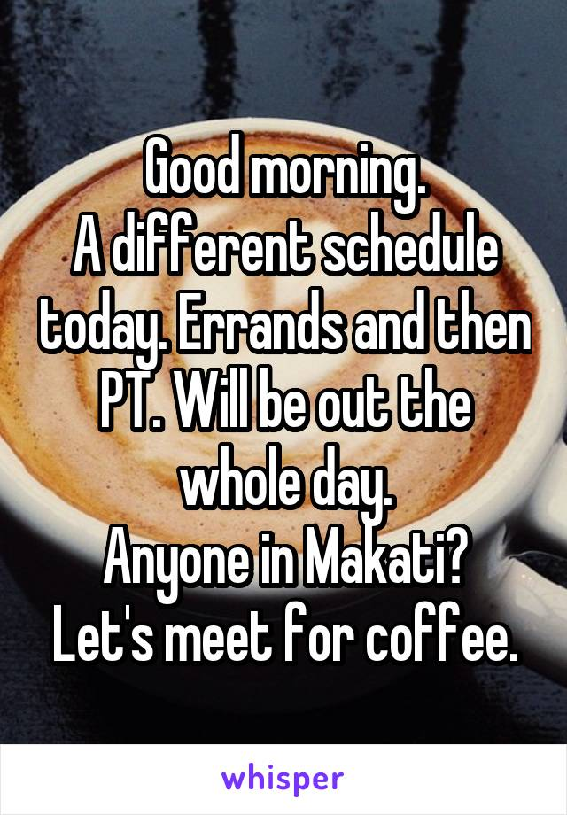 Good morning. A different schedule today. Errands and then PT. Will be out the whole day. Anyone in Makati? Let's meet for coffee.