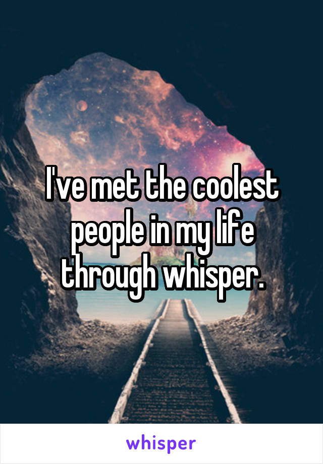 I've met the coolest people in my life through whisper.