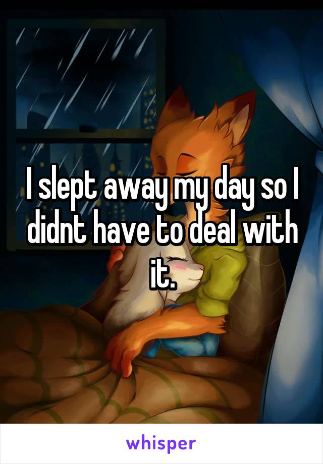 I slept away my day so I didnt have to deal with it.