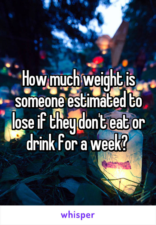 How much weight is someone estimated to lose if they don't eat or drink for a week?