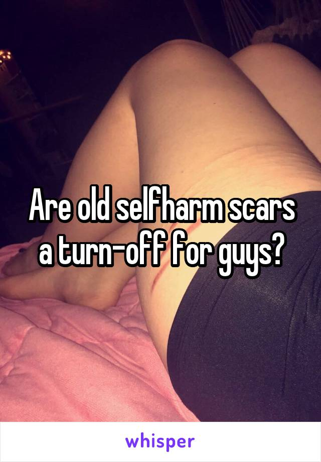 Are old selfharm scars a turn-off for guys?