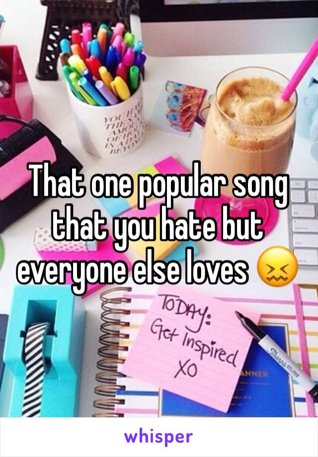 That one popular song that you hate but everyone else loves 😖