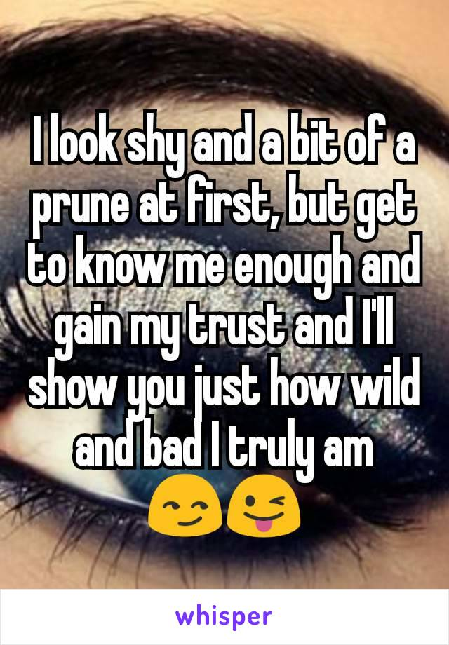 I look shy and a bit of a prune at first, but get to know me enough and gain my trust and I'll show you just how wild and bad I truly am 😏😜