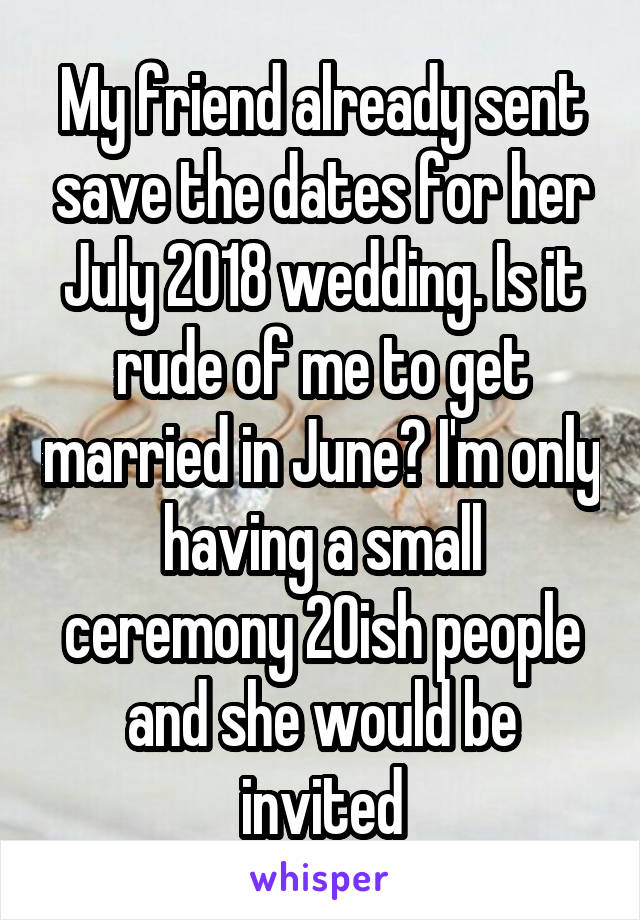My friend already sent save the dates for her July 2018 wedding. Is it rude of me to get married in June? I'm only having a small ceremony 20ish people and she would be invited