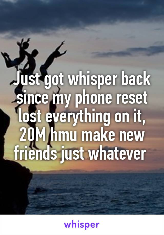 Just got whisper back since my phone reset lost everything on it, 20M hmu make new friends just whatever