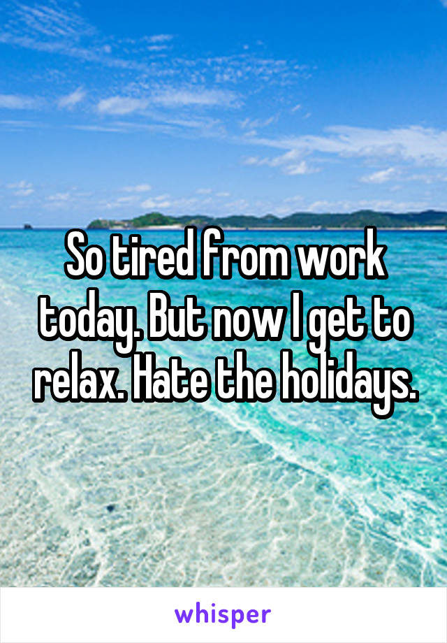So tired from work today. But now I get to relax. Hate the holidays.