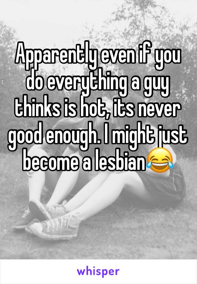 Apparently even if you do everything a guy thinks is hot, its never good enough. I might just become a lesbian😂