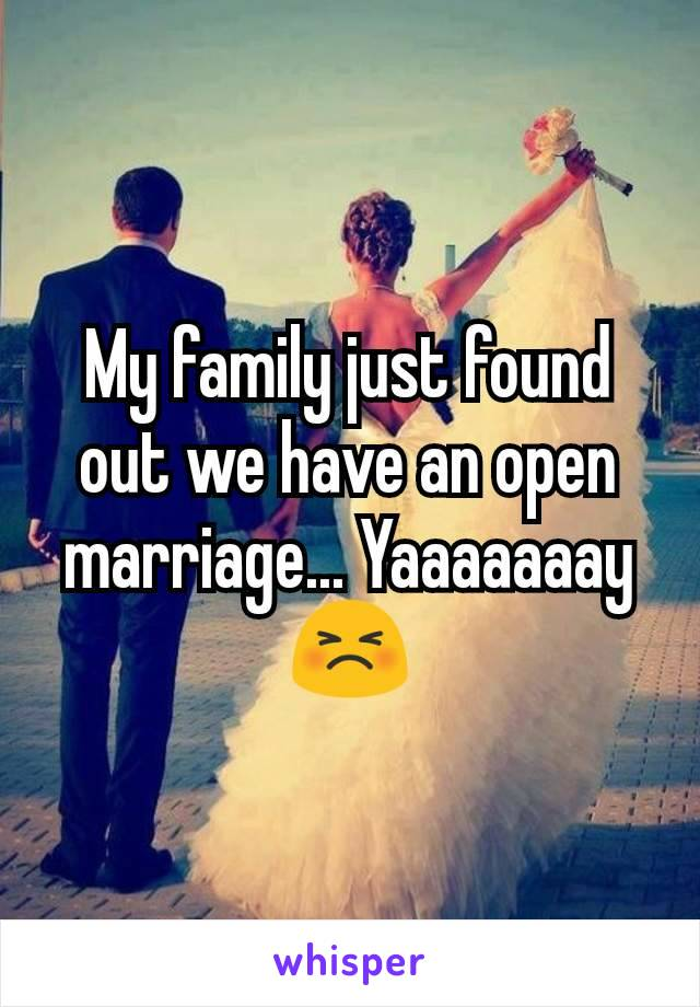 My family just found out we have an open marriage... Yaaaaaaay 😣