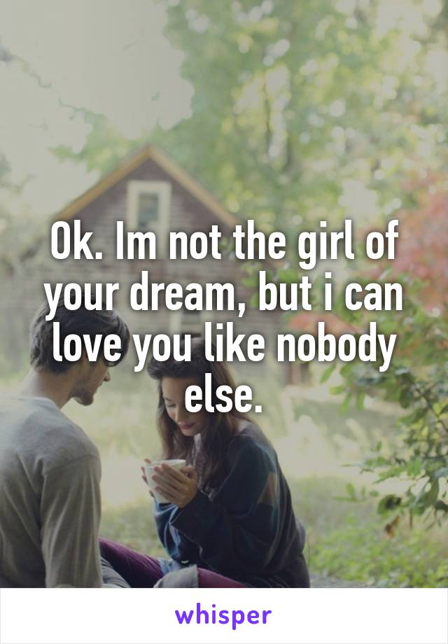 Ok. Im not the girl of your dream, but i can love you like nobody else.