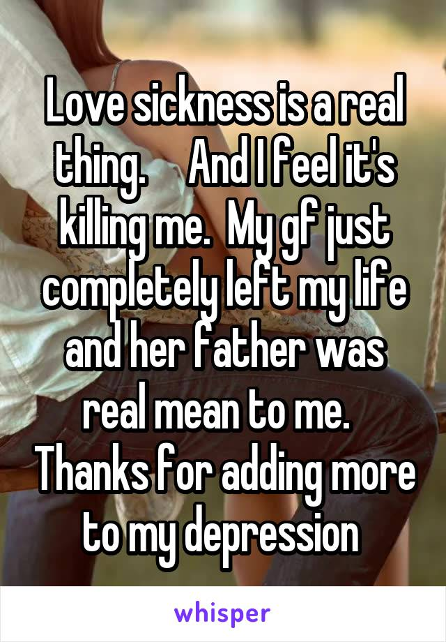 Love sickness is a real thing.     And I feel it's killing me.  My gf just completely left my life and her father was real mean to me.   Thanks for adding more to my depression