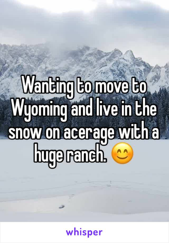Wanting to move to Wyoming and live in the snow on acerage with a huge ranch. 😊