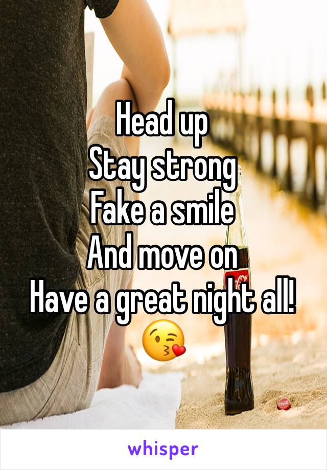 Head up Stay strong  Fake a smile And move on Have a great night all!😘