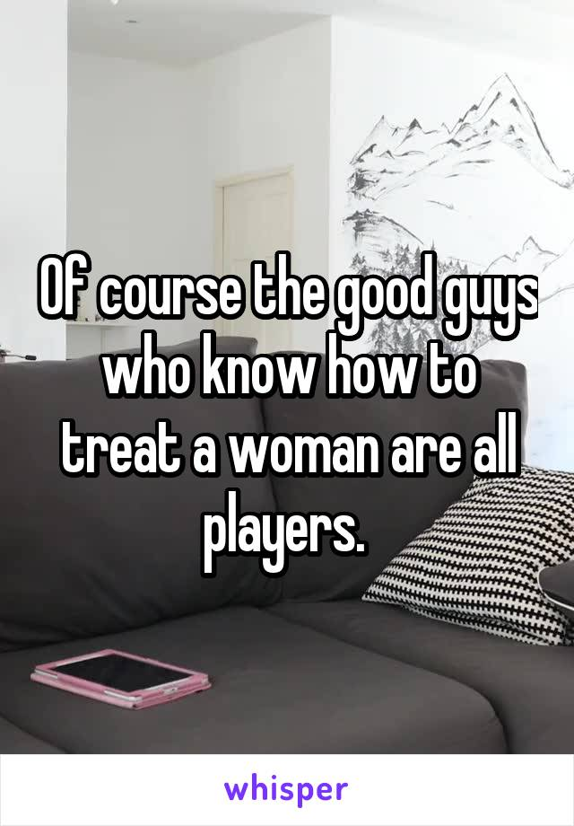 Of course the good guys who know how to treat a woman are all players.