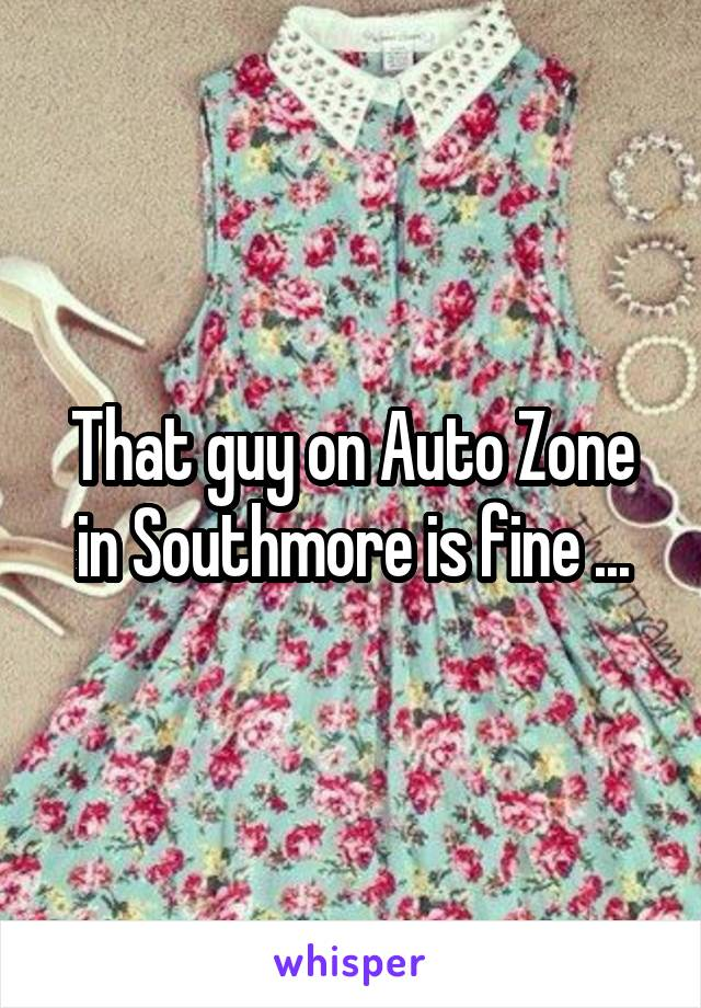 That guy on Auto Zone in Southmore is fine ...