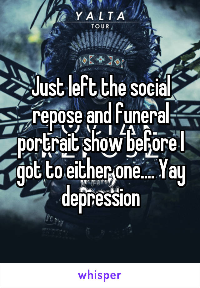 Just left the social repose and funeral portrait show before I got to either one.... Yay depression