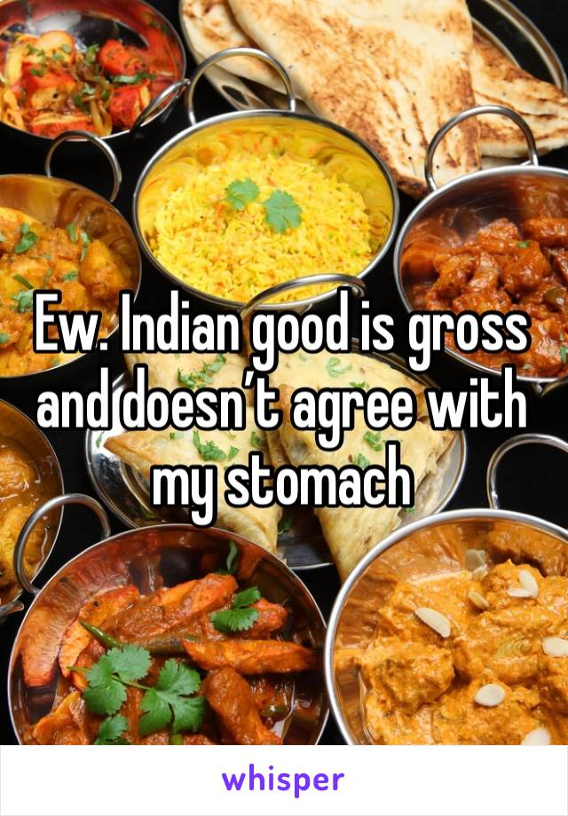 Ew. Indian good is gross and doesn't agree with my stomach