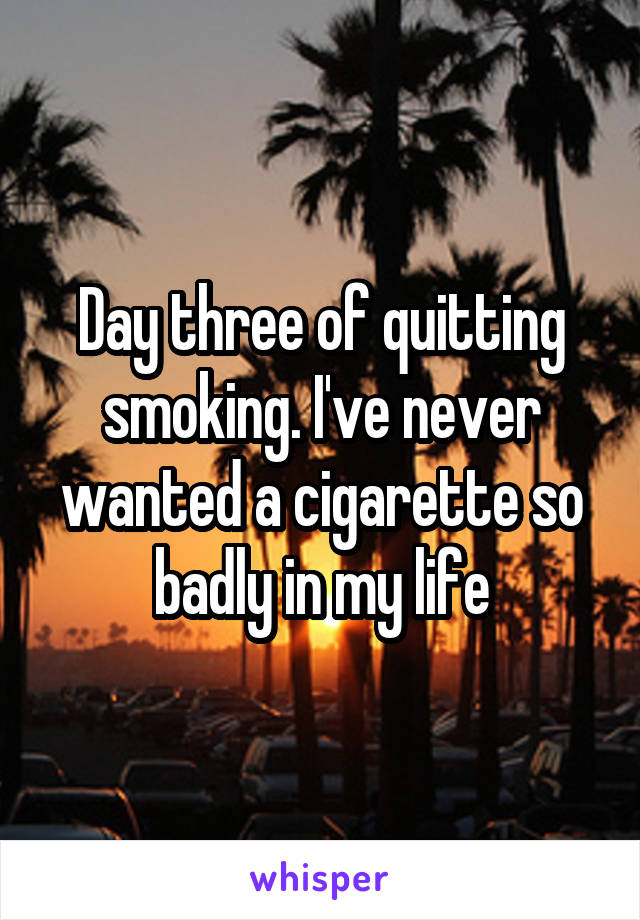 Day three of quitting smoking. I've never wanted a cigarette so badly in my life