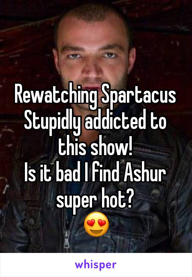 Rewatching Spartacus  Stupidly addicted to this show! Is it bad I find Ashur super hot? 😍