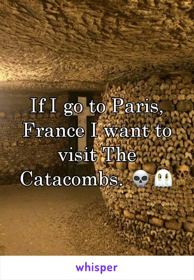 If I go to Paris, France I want to visit The Catacombs. 💀👻