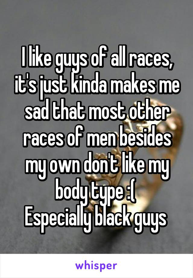 I like guys of all races, it's just kinda makes me sad that most other races of men besides my own don't like my body type :(  Especially black guys