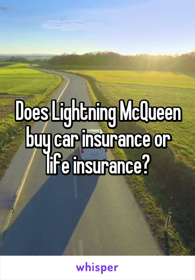 Does Lightning McQueen buy car insurance or life insurance?