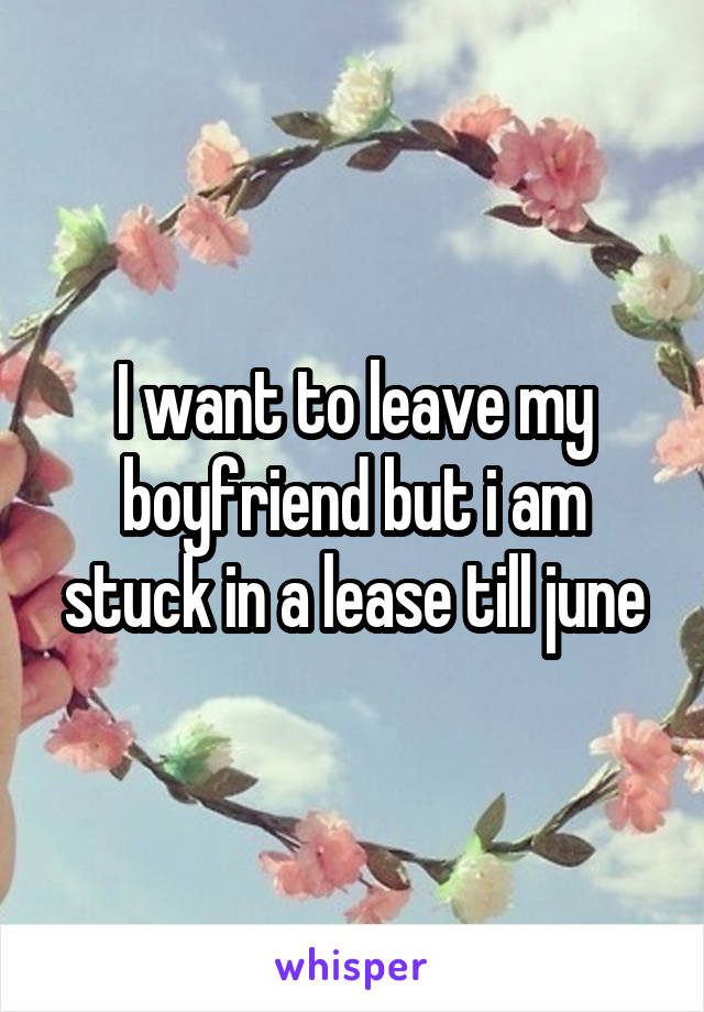 I want to leave my boyfriend but i am stuck in a lease till june