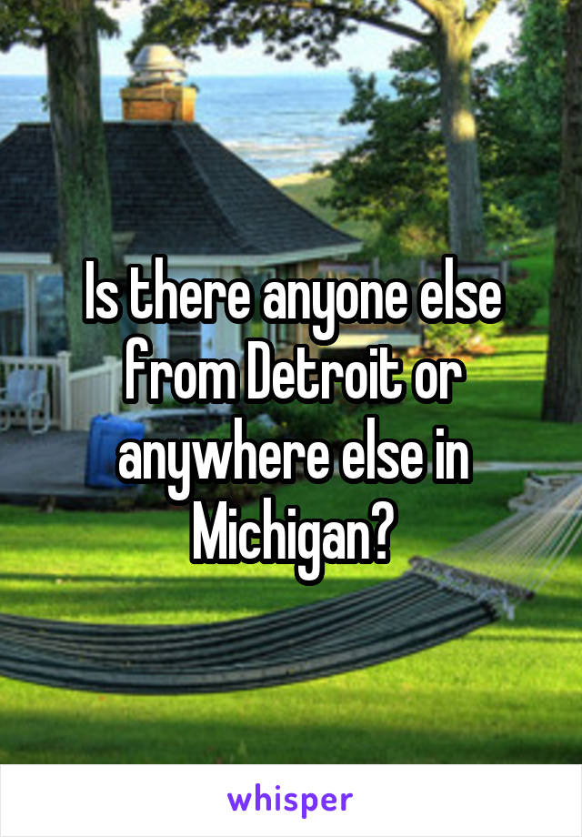 Is there anyone else from Detroit or anywhere else in Michigan?