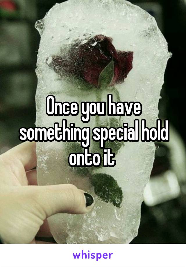 Once you have something special hold onto it