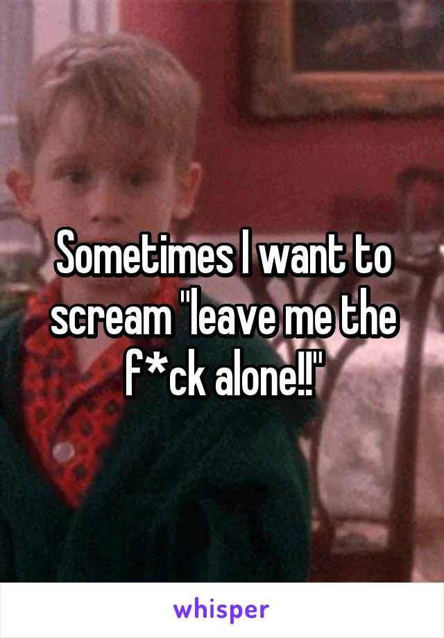 """Sometimes I want to scream """"leave me the f*ck alone!!"""""""
