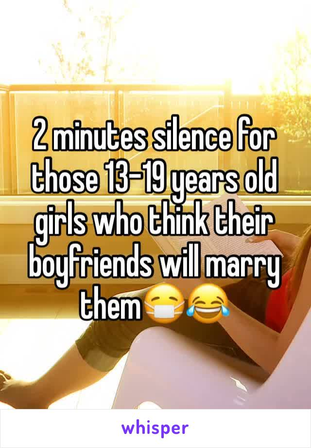 2 minutes silence for those 13-19 years old girls who think their boyfriends will marry them😷😂