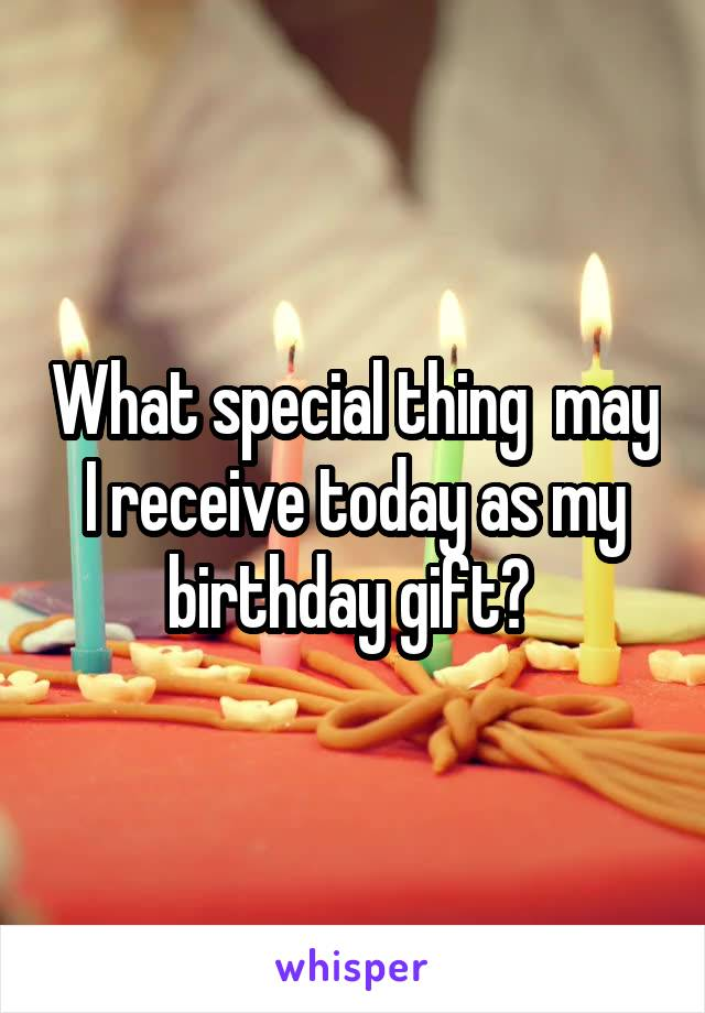 What special thing  may I receive today as my birthday gift?