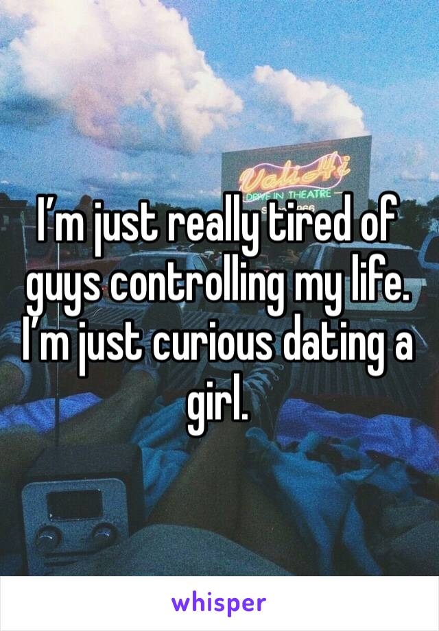 I'm just really tired of guys controlling my life. I'm just curious dating a girl.