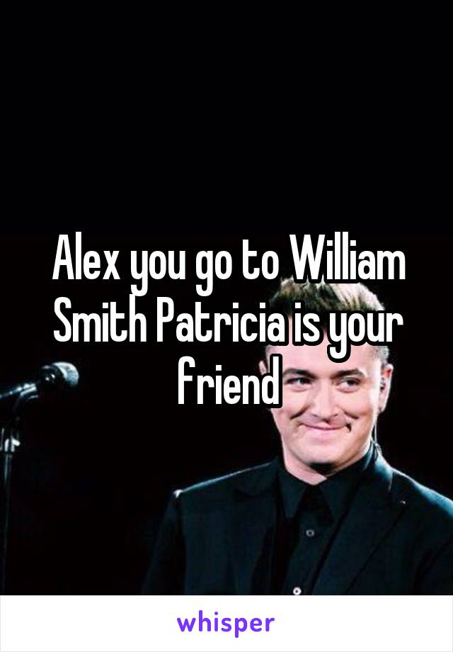 Alex you go to William Smith Patricia is your friend