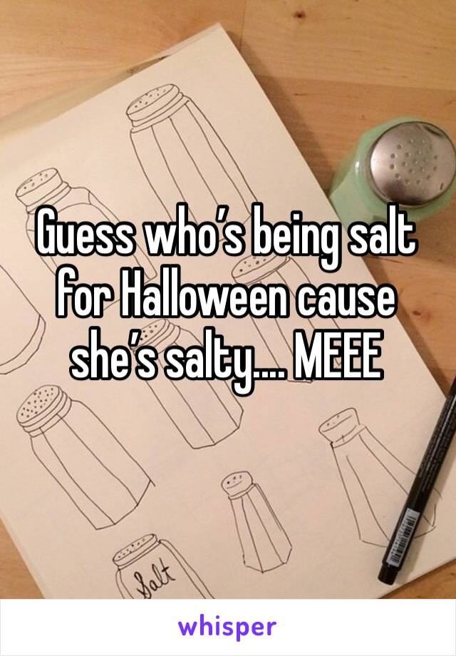 Guess who's being salt for Halloween cause she's salty.... MEEE