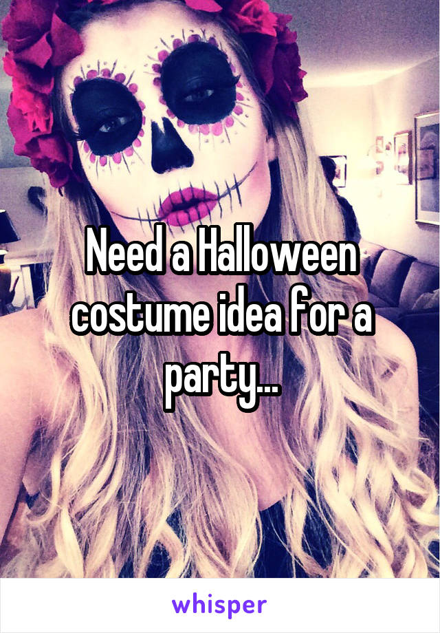 Need a Halloween costume idea for a party...
