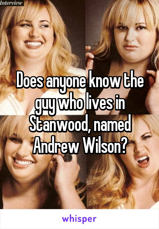 Does anyone know the guy who lives in Stanwood, named Andrew Wilson?