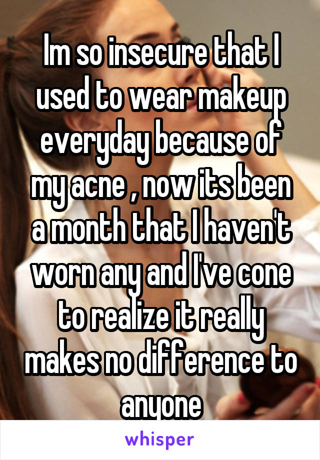 Im so insecure that I used to wear makeup everyday because of my acne , now its been a month that I haven't worn any and I've cone to realize it really makes no difference to anyone