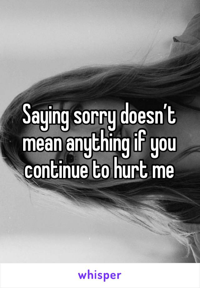 Saying sorry doesn't mean anything if you continue to hurt me