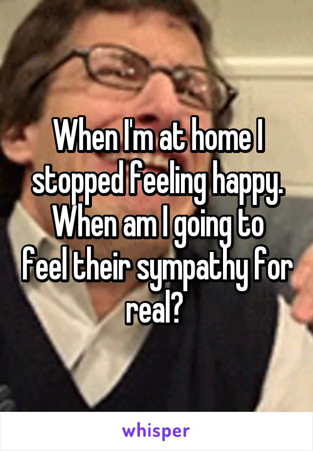 When I'm at home I stopped feeling happy. When am I going to feel their sympathy for real?