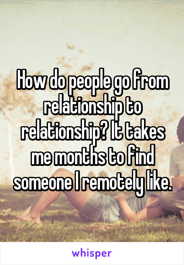 How do people go from relationship to relationship? It takes me months to find someone I remotely like.