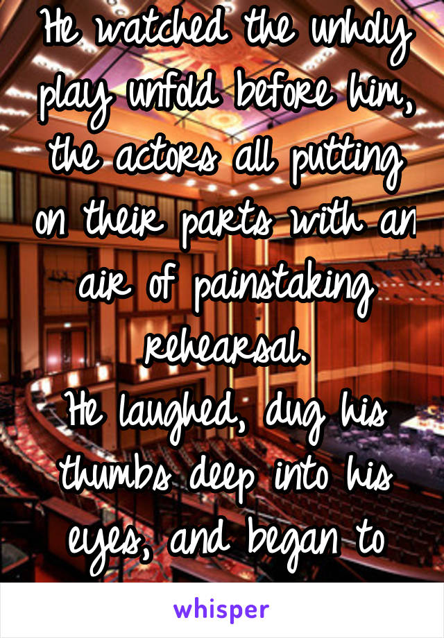 He watched the unholy play unfold before him, the actors all putting on their parts with an air of painstaking rehearsal. He laughed, dug his thumbs deep into his eyes, and began to scream.