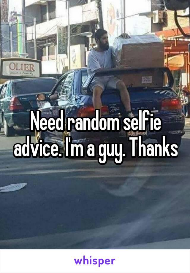 Need random selfie advice. I'm a guy. Thanks