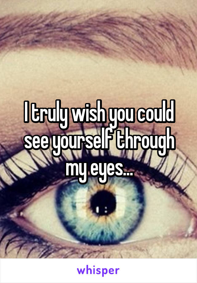 I truly wish you could see yourself through my eyes...