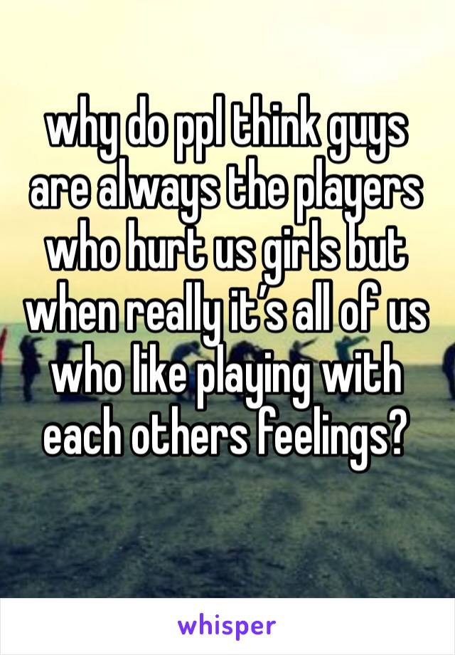 why do ppl think guys are always the players who hurt us girls but when really it's all of us who like playing with each others feelings?