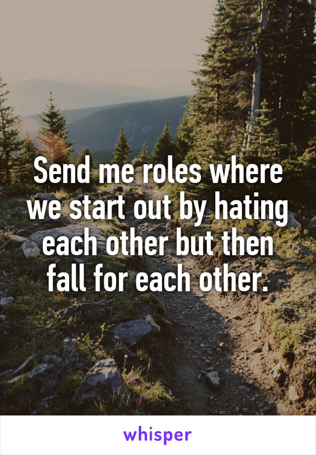 Send me roles where we start out by hating each other but then fall for each other.