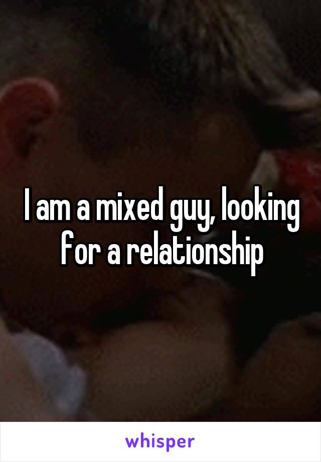 I am a mixed guy, looking for a relationship