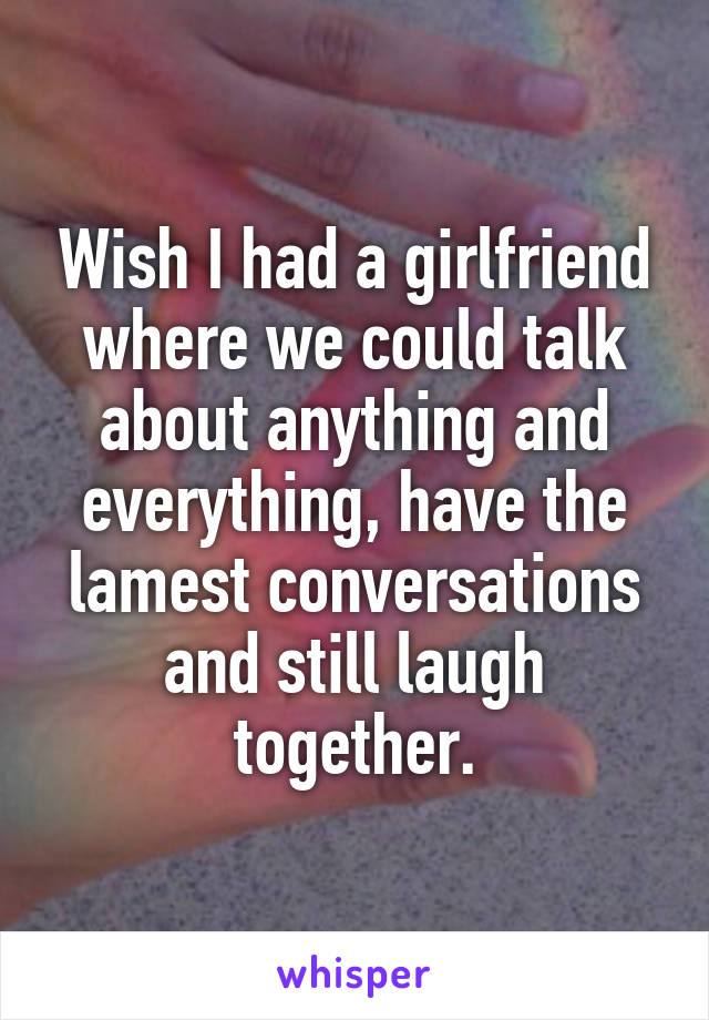 Wish I had a girlfriend where we could talk about anything and everything, have the lamest conversations and still laugh together.
