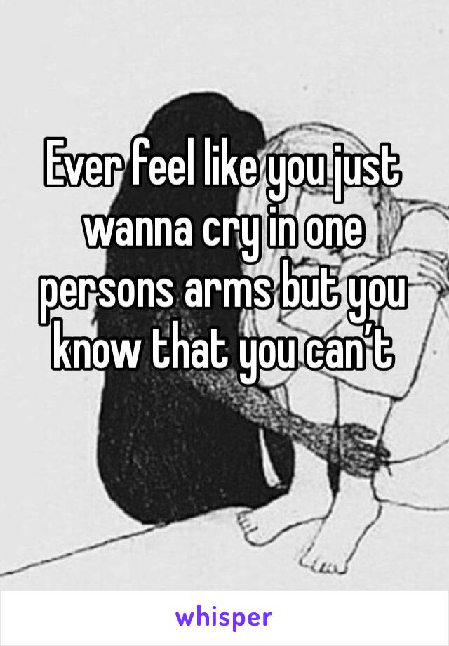 Ever feel like you just wanna cry in one persons arms but you know that you can't