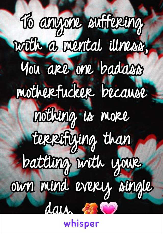 To anyone suffering with a mental illness, You are one badass motherfucker because nothing is more terrifying than battling with your own mind every single day. 🌺💗