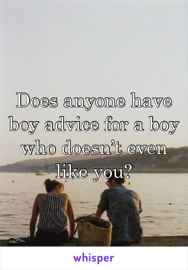 Does anyone have boy advice for a boy who doesn't even like you?